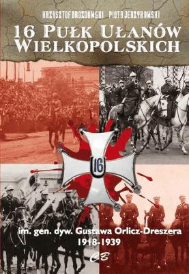 16 Pułk Ułanów Wielkopolskich im. gen. dyw. Gustawa Orlicza-Dreszera 1918-1939 - DrozdowskiKrzysztof, Piotr Jerzykowski - Książki Historia, archeologia