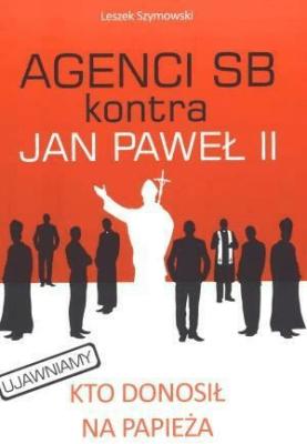 Agenci SB kontra Jan Paweł II - SzymowskiLeszek - Książki Historia, archeologia