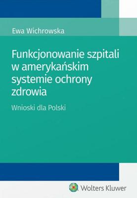 Funkcjonowanie szpitali w amerykańskim systemie ochrony zdrowia - WichrowskaEwa - Książki Prawo, administracja