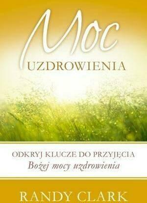 Moc uzdrowienia. Odkryj klucze do przyjęcia Bożej mocy uzdrowienia.