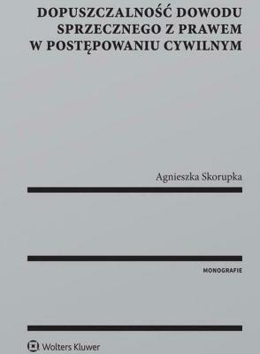 Dopuszczalność dowodu sprzecznego z prawem w postępowaniu cywilnym - SkorupkaAgnieszka - Książki Prawo, administracja