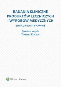 Badania kliniczne produktów leczniczych i wyrobów medycznych - KuczurTomasz, WąsikDamian - Książki Prawo, administracja