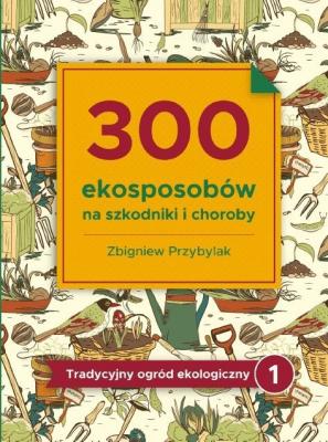 300 ekosposobów na szkodniki i choroby. - PrzybylakZbigniew - Książki Książki naukowe i popularnonaukowe