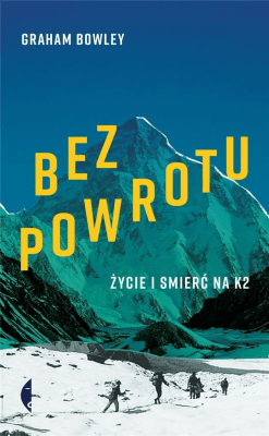 Bez powrotu. Życie i śmierć na K2 - BowleyGraham - Książki Reportaż, literatura faktu