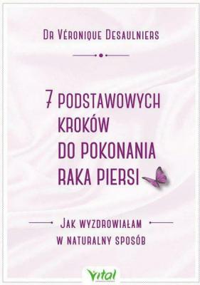 7 podstawowych kroków do pokonania raka piersi. Jak wyzdrowiałam w naturalny sposób. - DesaulniersVeronique - Książki Poradniki i albumy