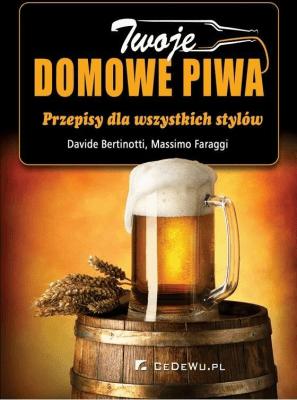 Twoje domowe piwa. Przepisy dla wszystkich stylów - BertinottiDavide, FaraggiMassimo - Książki Kuchnia, potrawy