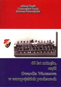 60 lat minęło czyli Gwardia Warszawa w europejskich pucharach - Fundacja na Rzecz Historii Polskiego Sportu - Książki Sport, forma fizyczna