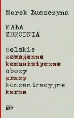 Mała zbrodnia. Polskie obozy koncentracyjne - ŁuszczynaMarek - Książki Reportaż, literatura faktu