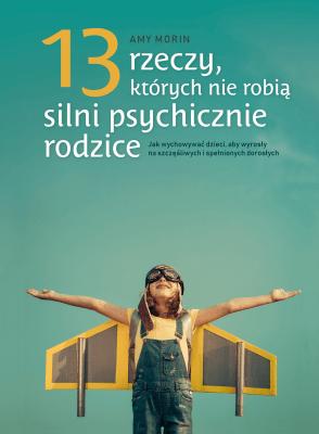 13 rzeczy, których nie robią silni psychicznie rodzice. Jak wychować dzieci, aby wyrosły na szczęśliwych i spełnionych dorosłych - MorinAmy - Książki Książki naukowe i popularnonaukowe