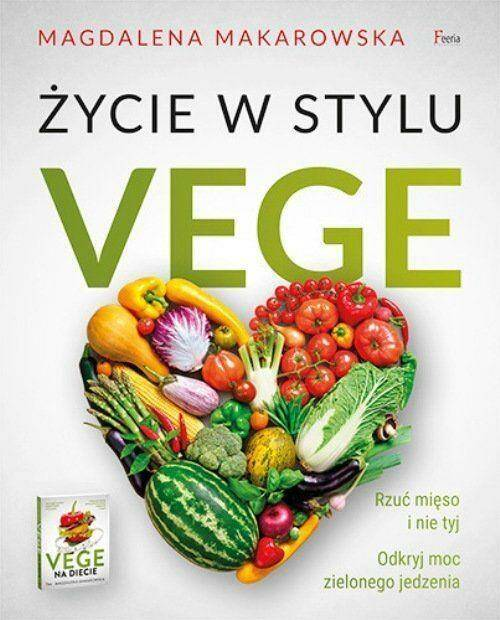 Życie w stylu Vege. Rzuć mięso i nie tyj. Odkryj moc zielonego jedzenia.
