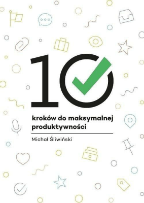 10 kroków do maksymalnej produktywności - ŚliwińskiMichał - Książki Poradniki i albumy