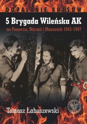 5 Brygada Wileńska AK na Pomorzu, Warmii i Mazurach 1945-1947. Dopalanie kresów - Tomasz Łabuszewski - Książki Historia, archeologia