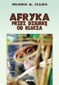 Afryka przez dziurkę od klucza - Wojciech Czajko - Książki Reportaż, literatura faktu