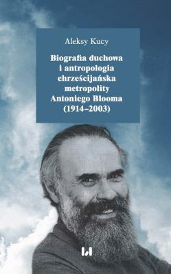 Biografia duchowa i antropologia chrześcijańska metropolity Antoniego Blooma (1914-2003) - KucyAleksy - Książki Biografie, wspomnienia