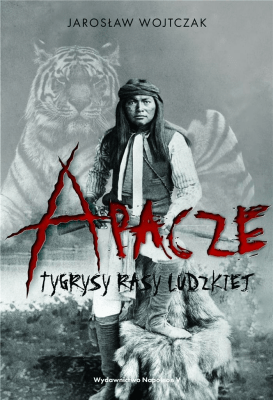 Apacze. Tygrysy rasy ludzkiej. - WojtczakJarosław - Książki Historia, archeologia