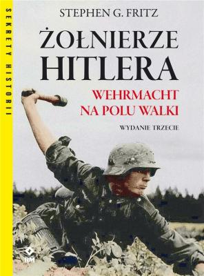 Żołnierze Hitlera Wermacht na polu walki w.3 - FritzStephenG. - Książki Historia, archeologia