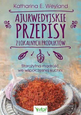 Ajurwedyjskie przepisy z lokalnych produktów. - WeylandKatharinaE. - Książki Kuchnia, potrawy
