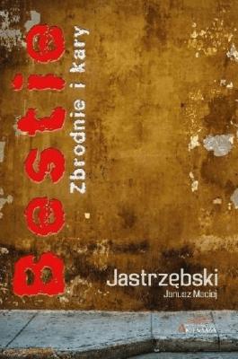 Bestie. Zbrodnie i kary - JastrzębskiMaciejJanusz - Książki Reportaż, literatura faktu
