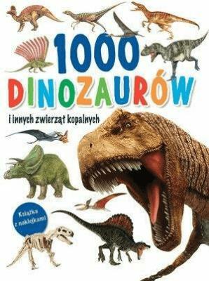 1000 dinozaurów i innych zwierząt kopalnych. - praca zbiorowa - Książki Książki dla dzieci