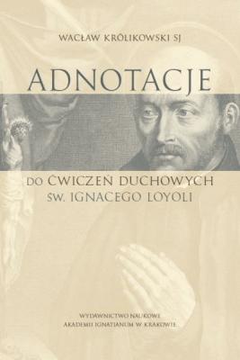 Adnotacje do ćwiczeń duchowych św. Ignacego Loyoli - KrólikowskiWacław - Książki Religioznawstwo, nauki teologiczne