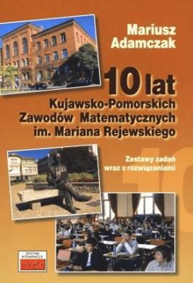 10 lat Kujawsko-Pomorskich Zawodów Matematycznych - AdamczakMariusz - Książki Książki naukowe i popularnonaukowe