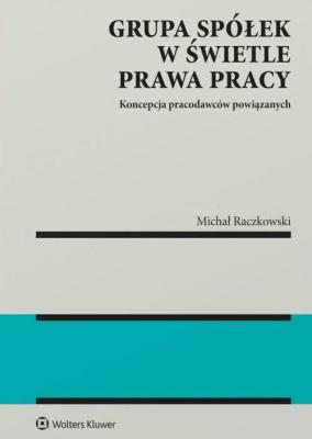 Grupa spółek w świetle prawa pracy - RaczkowskiMichał - Książki Prawo, administracja