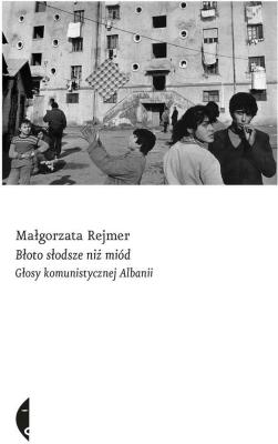 Błoto słodsze niż miód. Głosy komunistycznej Albanii - RejmerMałgorzata - Książki Reportaż, literatura faktu