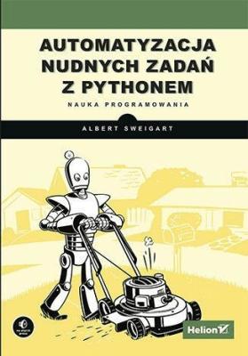 Automatyzacja nudnych zadań z Pythonem. Nauka programowania - SweigartAlbert - Książki Informatyka, internet