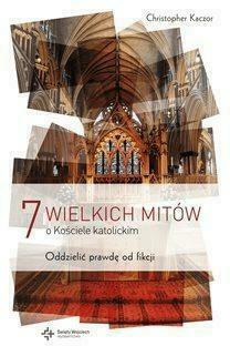 7 wielkich mitów o Kościele Katolickim - KaczorChristopher - Książki Religioznawstwo, nauki teologiczne