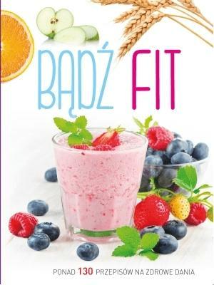 Bądź fit. Ponad 130 przepisów na zdrowe dania - Opracowaniezbiorowe - Książki Kuchnia, potrawy