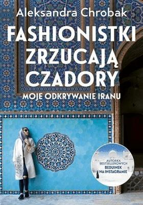 Fashionistki zrzucają czadory. Moje odkrywanie Iranu - ChrobakAleksandra - Książki Reportaż, literatura faktu
