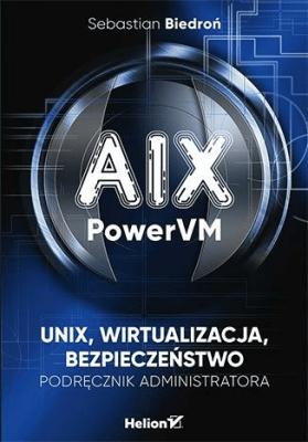 AIX, PowerVM - UNIX, wirtualizacja, bezpieczeństwo - BiedrońSebastian - Książki Informatyka, internet