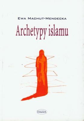 Archetypy islamu - Machut-MendeckaEwa - Książki Religioznawstwo, nauki teologiczne
