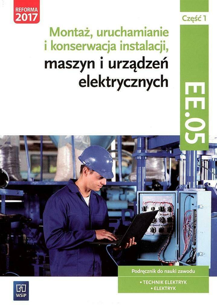 Montaż, uruchamianie i konserwacja instalacji, maszyn i urządzeń elektrycznych. Kwalifikacja EE.05. Podręcznik. Część 1