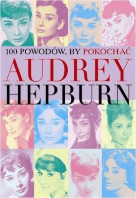 100 powodów aby pokochać Audrey Hepburn - Opracowaniezbiorowe - Książki Biografie, wspomnienia