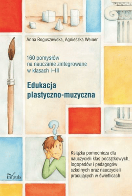 160 pomysłów na naucz. zinteg. I-III Eduk. plast. - BoguszewskaAnna, WeinerAgnieszka - Książki Książki naukowe i popularnonaukowe