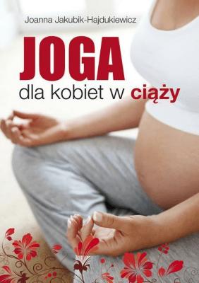 Joga dla kobiet w ciąży - Jakubik-HajdukiewiczJoanna - Książki Sport, forma fizyczna