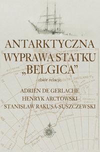 Antarktyczna wyprawa statku Belgica - Rakusa-SuszczewskiStanisław, DeGerlacheAdrien, ArctowskiHenryk - Książki Biografie, wspomnienia