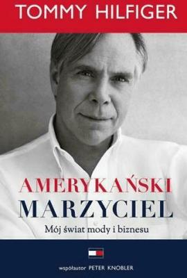 Amerykański marzyciel. Mój świat mody i biznesu - HilfigerTommy, KnoblerPeter - Książki Biografie, wspomnienia