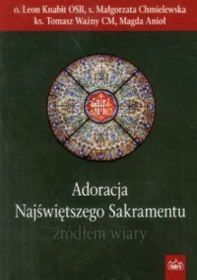 Adoracja Najświętszego Sakramentu źródłem wiary - KnabitLeon, ChmielewskaMałgorzata, WażnyTomasz - Książki Literatura piękna