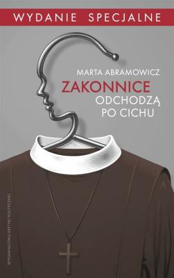 Zakonnice odchodzą po cichu. Wydanie specjalne - AbramowiczMarta - Książki Reportaż, literatura faktu