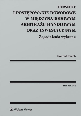 Dowody i postępowanie dowodowe w międzynarodowym arbitrażu handlowym oraz inwestycyjnym - CzechKonrad - Książki Prawo, administracja