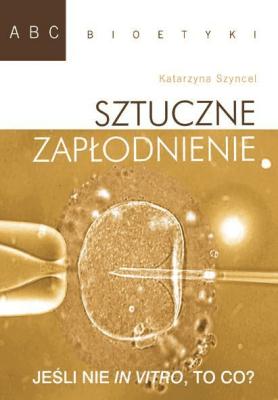ABC bioetyki. Sztuczne zapłodnienie - SzyncelKatarzyna - Książki Książki naukowe i popularnonaukowe