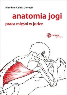 Anatomia jogi. Praca mięśni w jodze - Calais-GermainBlandine - Książki Sport, forma fizyczna
