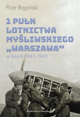 1 Pułk Lotnictwa Myśliwskiego Warszawa w latach 1943-1945. - RapińskiPiotr - Książki Literatura piękna
