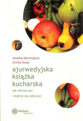 Ajurwedyjska książka kucharska. Jak zdrowo żyć i dobrze się odżywiać. - MorningstarAmadea, DesaiUrmila - Książki Kuchnia, potrawy