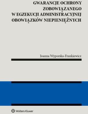 Gwarancja ochrony zobowiązanego w egzekucji administracyjnej obowiązków niepieniężnych - Wyporska-FrankiewiczJoanna - Książki Prawo, administracja