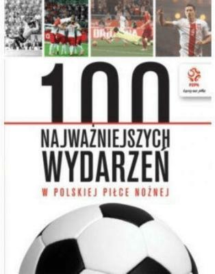 100 najważniejszych wydarzeń w pol. piłce nożnej - Opracowaniezbiorowe - Książki Historia, archeologia