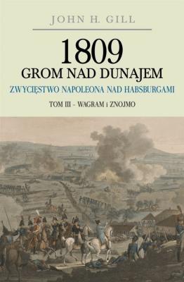 1809 Grom nad Dunajem T.3 Zwycięstwa Napoleona... - GillJohnH. - Książki Historia, archeologia