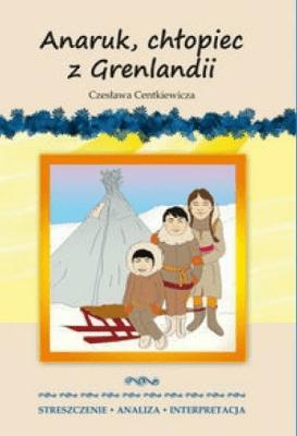 Anaruk, chłopiec z Grenlandii. Streszczenie, analiza, interpretacja - MilewskaAnna - Książki Podręczniki do szkół podst. i średnich